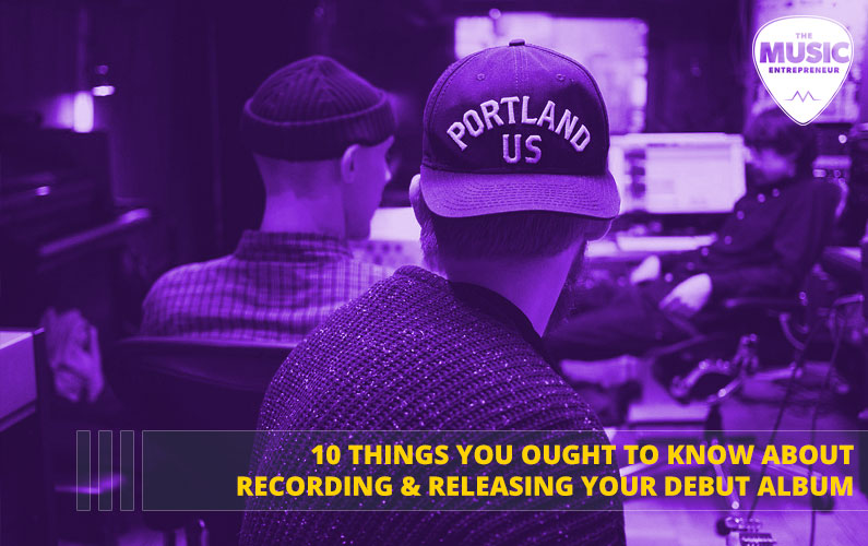 10 Things You Ought to Know About Recording & Releasing Your Debut Album