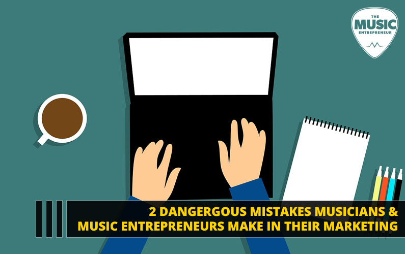 088 – 2 Dangerous Mistakes Musicians & Music Entrepreneurs Make in their Marketing