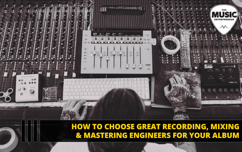How to Choose Great Recording, Mixing & Mastering Engineers for Your Album