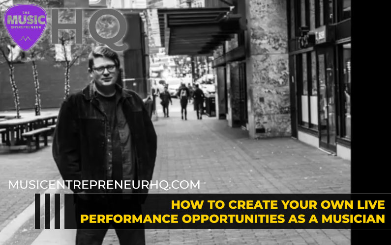 How to Create Your Own Live Performance Opportunities as a Musician