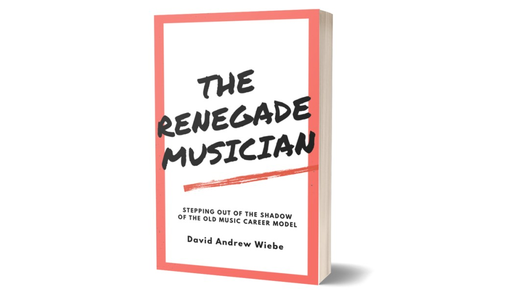 The Renegade Musician: Stepping Out of the Shadow of the Old Music Career Model