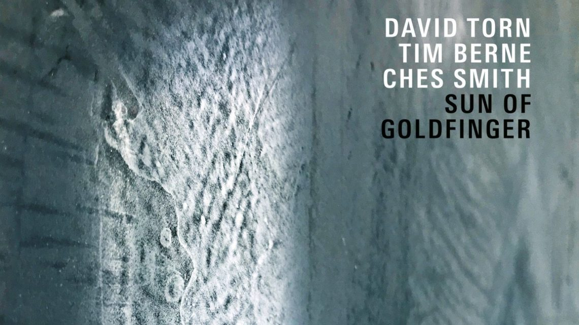 David Torn, Tim Berne, Ches Smith – Sun of Goldfinger [ECM 2019]