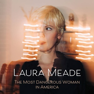 LAURA MEADE – The Most Dangerous Woman in America