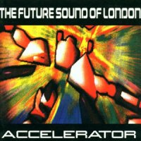 The Future Sound Of London – Accelerator