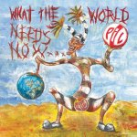 Public Image Ltd – What The World Needs Now…