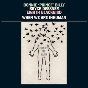Bonnie 'Prince' Billy, Bryce Dessner & Eighth Blackbird - When We Are Inhuman