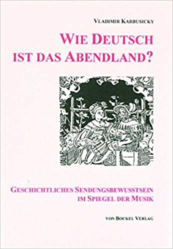Vladimir Karbusicky: Wie Deutsch ist das Abendland. Geschichtliches Sendungsbewußtsein im Spiegel der Musik, 152 S (mit Notenbeisp. und Abb.), Von Bockel Verlag Hamburg, 1995, DM 39,80.