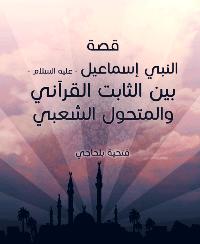 قصة النبي إسماعيل – عليه السلام – بين الثابت القرآني والمتحول الشعبي