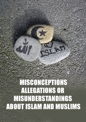 MISCONCEPTIONS, ALLEGATIONS OR MISUNDERSTANDINGS ABOUT ISLAM AND MUSLIMS