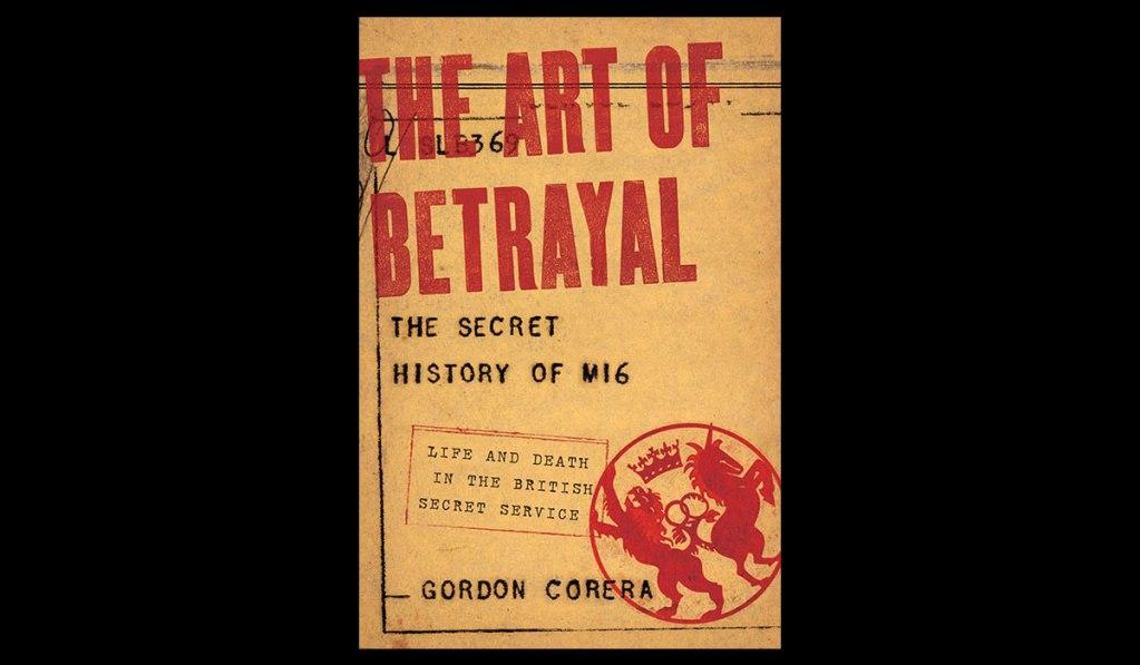 THE ART OF BETRAYAL: THE SECRET HISTORY OF MI6