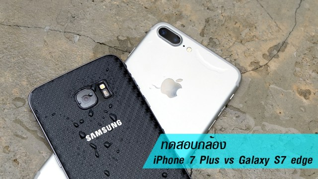 ลองกล้อง iPhone 7 Plus เทียบรุ่น Galaxy S7 edge ฟีเจอร์และภาพถ่ายรุ่นไหนโดนใจกว่ามาพิสูจน์กัน