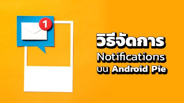 วิธีจัดการ Notifications หรือการแจ้งเตือน บน Android Pie