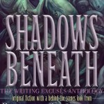 Shadows Beneath – The Writing Excuses Anthology by Brandon Sanderson, Mary Robinette Kowal, Dan Wells, and Howard Tayler – anthology review