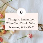 6 Things To Remember When You Think What Is Wrong With Me