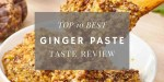 Top 10 Best Ginger Paste - Taste Reviews and Buying Guide
