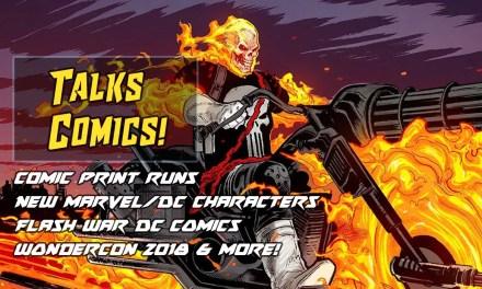 Comic Print Runs – New Comic Characters – Flash War – Wondercon 2018 | Talks Comics! #7