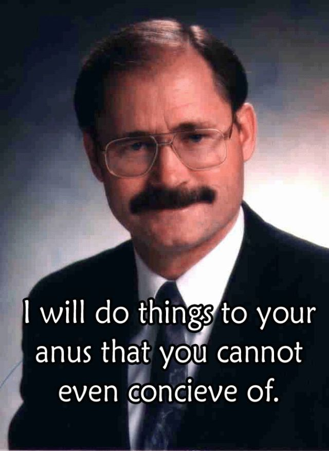 I Will do things to your anus that you cannot even conceive of