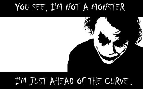You see, I'm not a monster, I'm just ahead of the curve