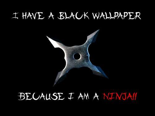 I have a black wallpaper - because I'm a ninja