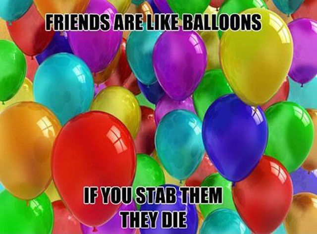 friends are like balloons, if you stab them they die.jpg