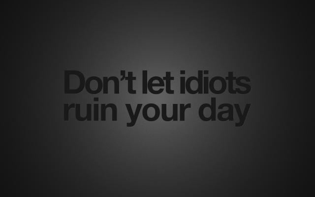 dont let idiots ruin your day.jpg