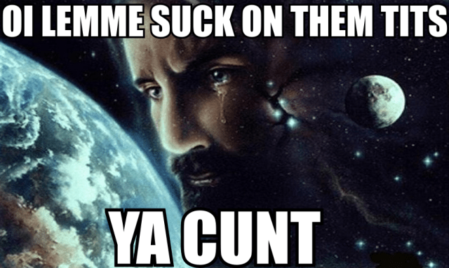 oi lemme suck on them tits ya cunt.png