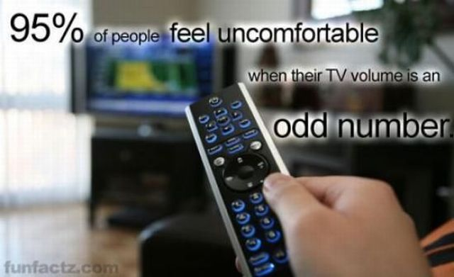 95 percent of people feel uncomfortable when their tv volume is an odd number.jpg