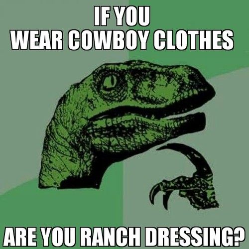 If you wear cowboy clothes - are you ranch dressing.jpg