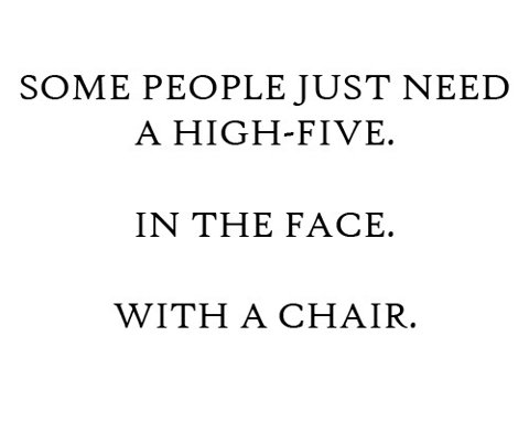 Some People Just need a high-five.  in the face.  with a chair.jpg