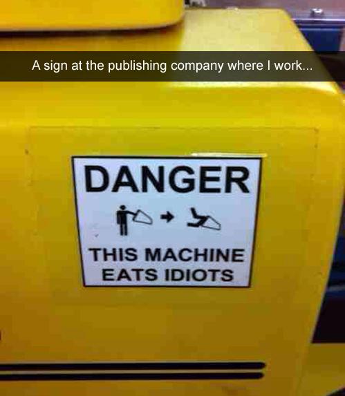 danger - this machien eats idiots.jpg