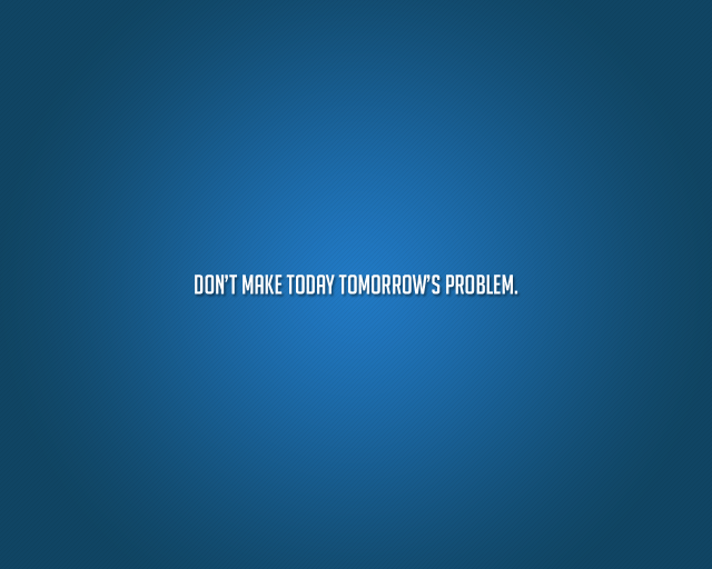 Dont' make today tomorrow's problem.png
