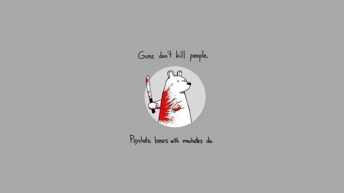 Guns don't kill people - psychotic bears do.jpg