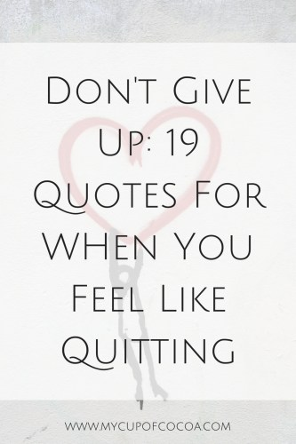 Dont Give Up 19 Quotes For When You Feel Like Quitting My Cup Of