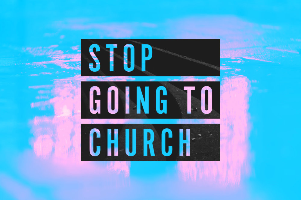 Stop Going to Church!