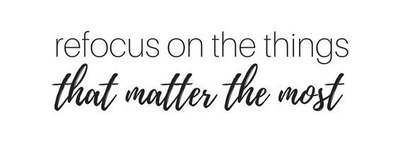 Refocus on the things that matter the most.