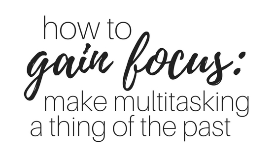How to gain focus: make multitasking a thing of the past