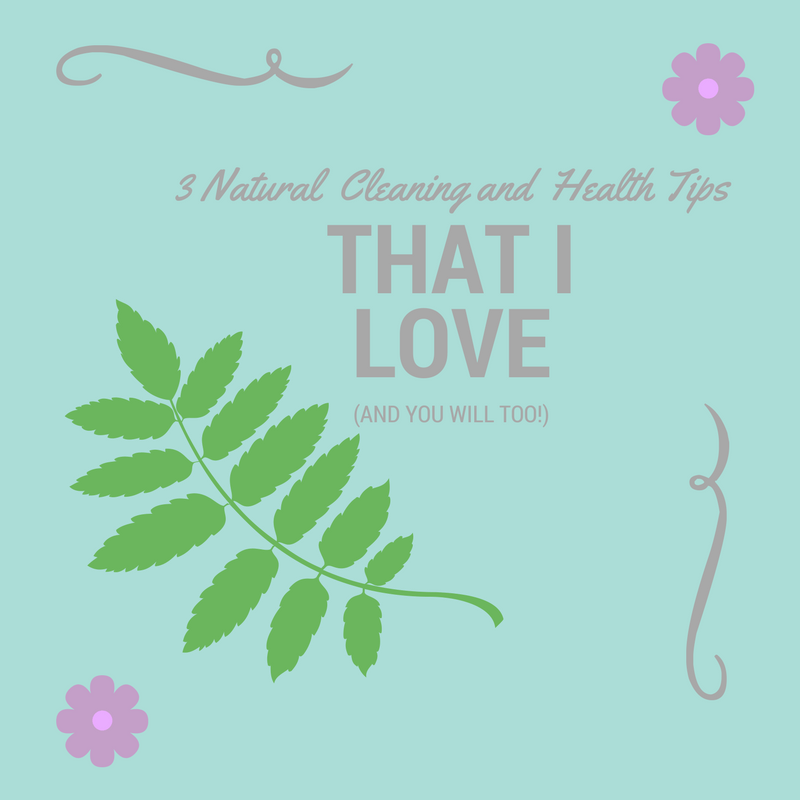 3 Natural Cleaning and Health Tips That I LOVE (and you will too!)