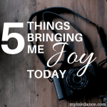 You can find joy right now, right where you are. Don't miss these 5 things bringing me joy today!