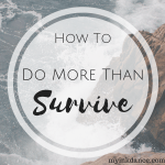 Do you long to go through your days doing more than simply surviving? These two tips will make all the difference.