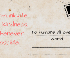 Communicate with kindness. Whenever possible.