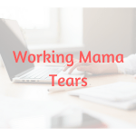 Working Mama Tears