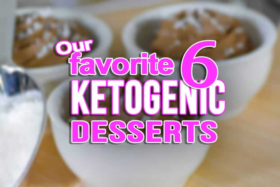 Our 6 Best Ketogenic Desserts