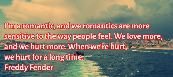 Romantics are more sensitive to the way people feel, we love more