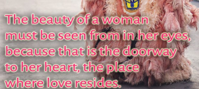 The beauty of a woman must be seen in her eyes, the doorway to her heart
