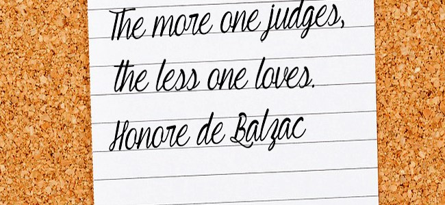 The more one judges the less can love