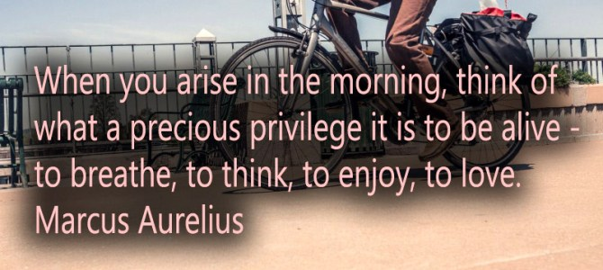 When you wake up, think of what precious privilege it is to be alive