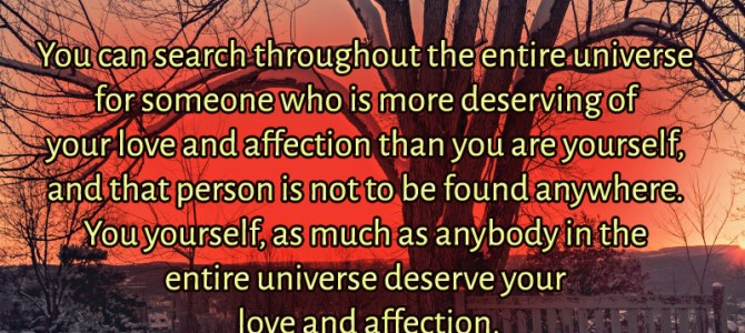 You yourself, as much as anybody deserve your love and affection