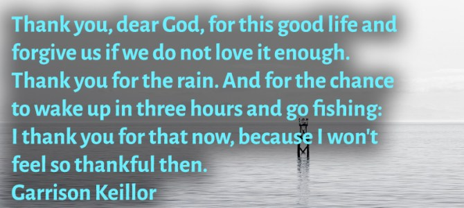 Thank you, dear God, for this good life and forgive us if we don't love it enough
