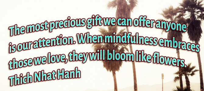 Our attention is the most precious gift we can offer somebody