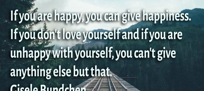 If you are happy, you can give happiness. If you don't love yourself